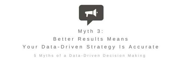 Myth 3: Better Results Means Your Data-Driven Strategy Is Accurate