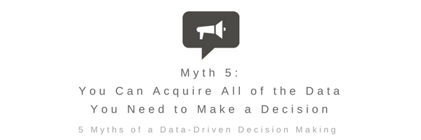 Myth 5: You Can Acquire All of The Data You Need to Make a Decision